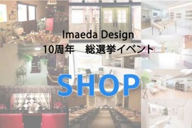 ☆Imaeda Design 10th  anniversary 総選挙☆【店舗】